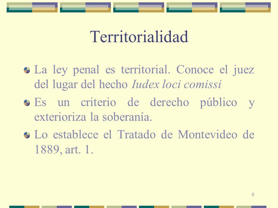 Territorialidad La ley penal es territorial. Conoce el juez del lugar del hecho Iudex loci comissi.