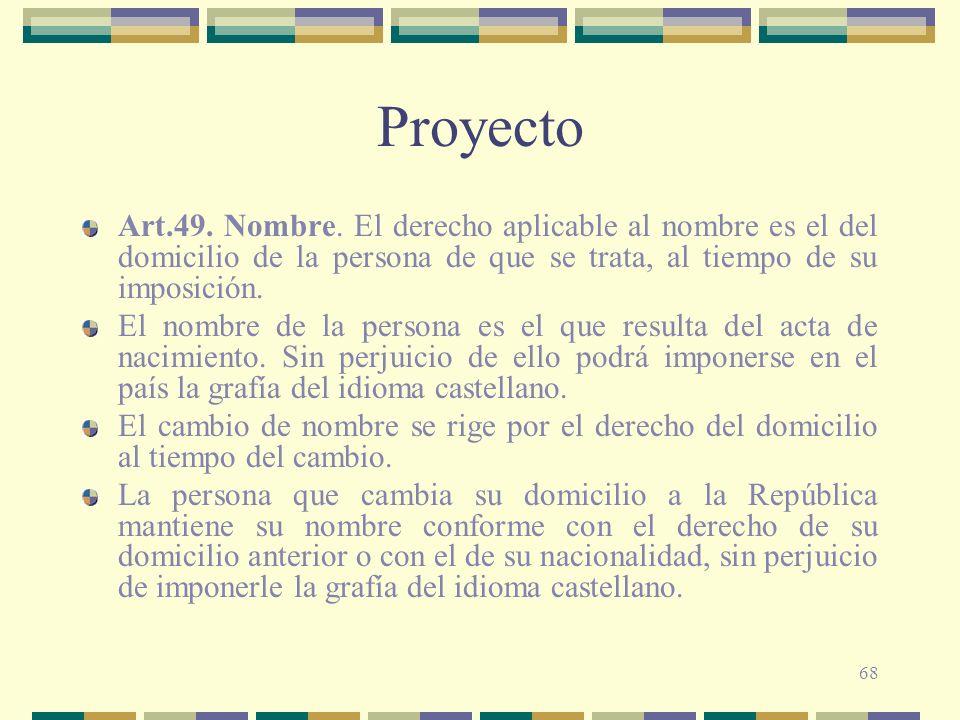 Proyecto Art.49. Nombre. El derecho aplicable al nombre es el del domicilio de la persona de que se trata, al tiempo de su imposición.