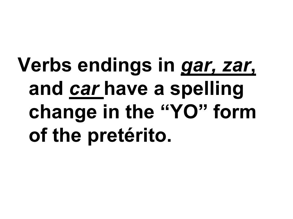 Verbs endings in gar, zar, and car have a spelling change in the YO form of the pretérito.