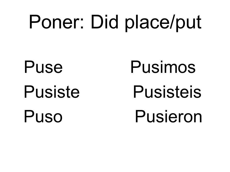 Poner: Did place/put Puse Pusimos. Pusiste Pusisteis.