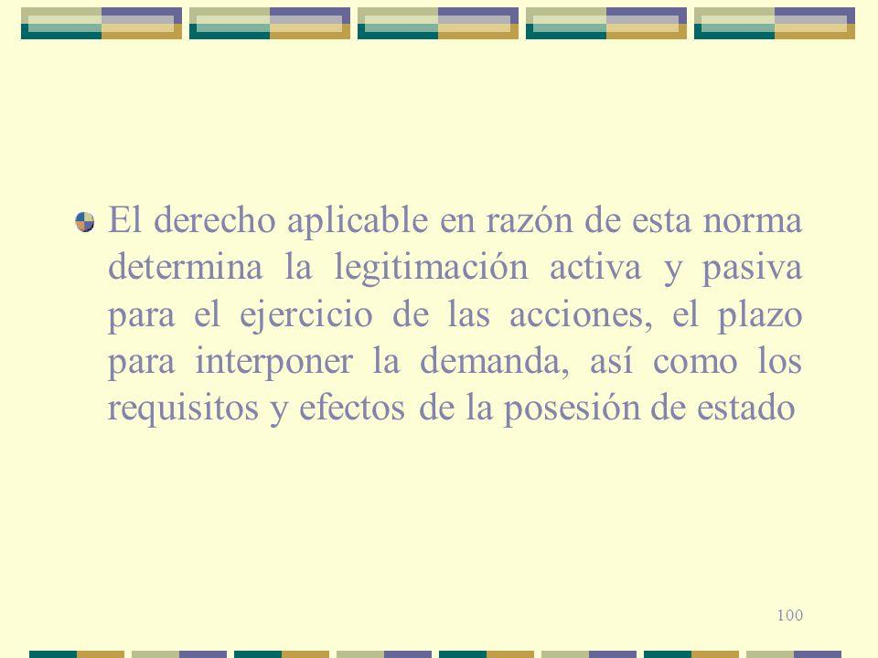 El derecho aplicable en razón de esta norma determina la legitimación activa y pasiva para el ejercicio de las acciones, el plazo para interponer la demanda, así como los requisitos y efectos de la posesión de estado