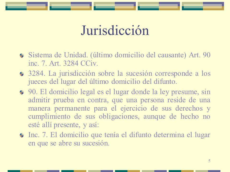 Jurisdicción Sistema de Unidad. (último domicilio del causante) Art. 90 inc. 7. Art. 3284 CCiv.