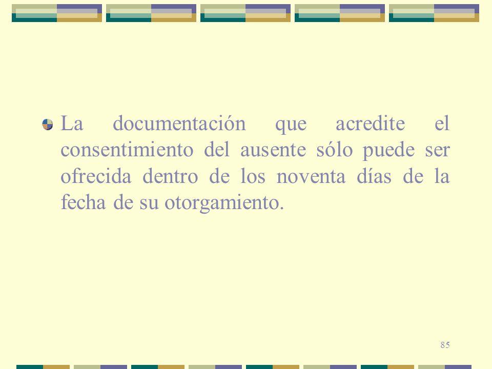 La documentación que acredite el consentimiento del ausente sólo puede ser ofrecida dentro de los noventa días de la fecha de su otorgamiento.