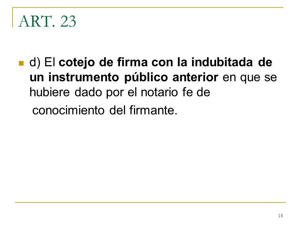 ART. 23 d) El cotejo de firma con la indubitada de un instrumento público anterior en que se hubiere dado por el notario fe de