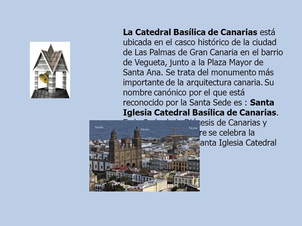 La Catedral Basílica de Canarias está ubicada en el casco histórico de la ciudad de Las Palmas de Gran Canaria en el barrio de Vegueta, junto a la Plaza Mayor de Santa Ana.