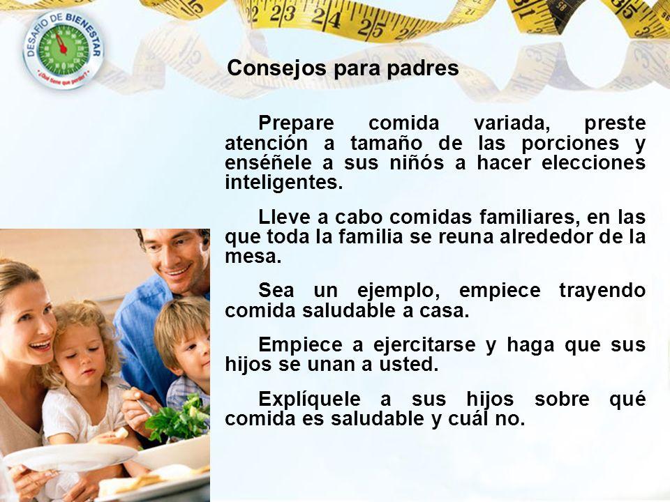 Consejos para padres Prepare comida variada, preste atención a tamaño de las porciones y enséñele a sus niñós a hacer elecciones inteligentes.