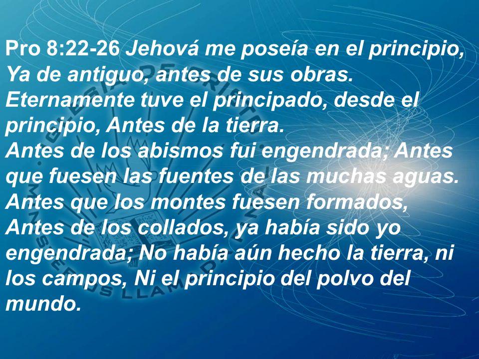 Pro 8:22-26 Jehová me poseía en el principio,