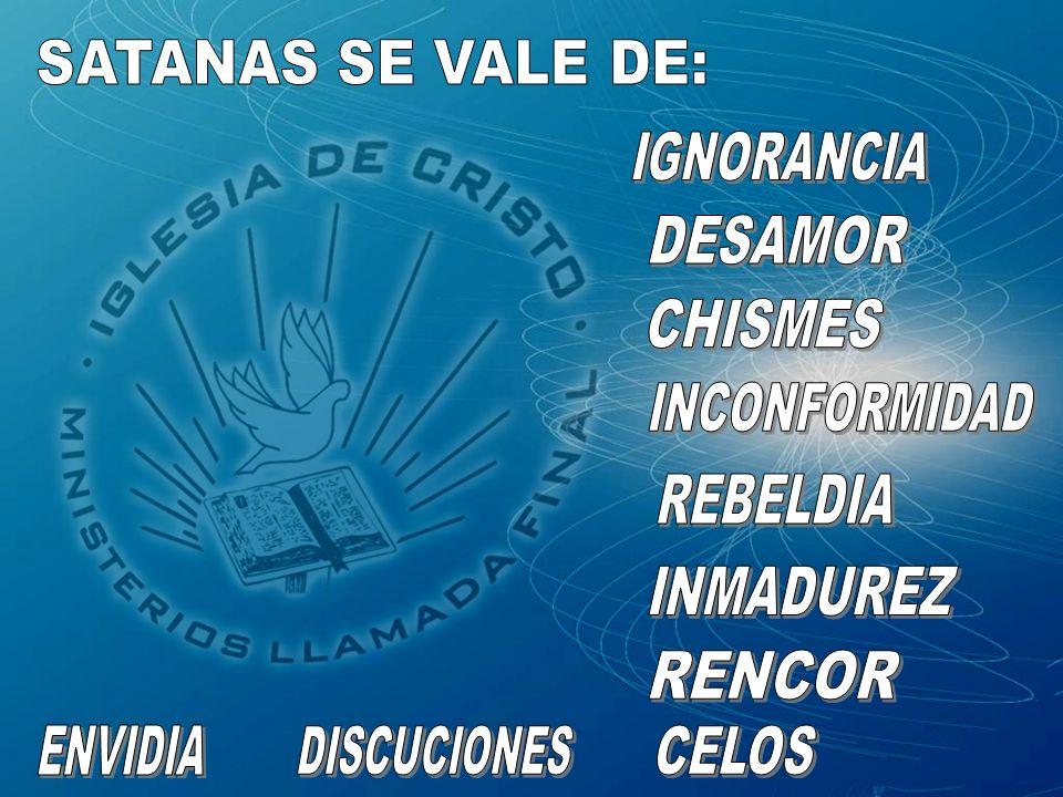 SATANAS SE VALE DE: IGNORANCIA DESAMOR CHISMES INCONFORMIDAD REBELDIA