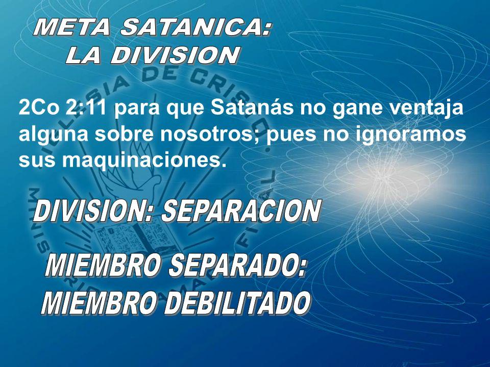 META SATANICA: LA DIVISION. 2Co 2:11 para que Satanás no gane ventaja alguna sobre nosotros; pues no ignoramos sus maquinaciones.