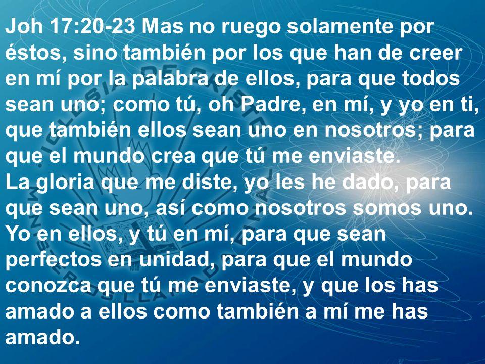 Joh 17:20-23 Mas no ruego solamente por éstos, sino también por los que han de creer en mí por la palabra de ellos, para que todos sean uno; como tú, oh Padre, en mí, y yo en ti, que también ellos sean uno en nosotros; para que el mundo crea que tú me enviaste.