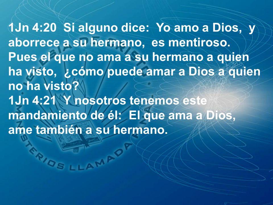 1Jn 4:20 Si alguno dice: Yo amo a Dios, y aborrece a su hermano, es mentiroso. Pues el que no ama a su hermano a quien ha visto, ¿cómo puede amar a Dios a quien no ha visto