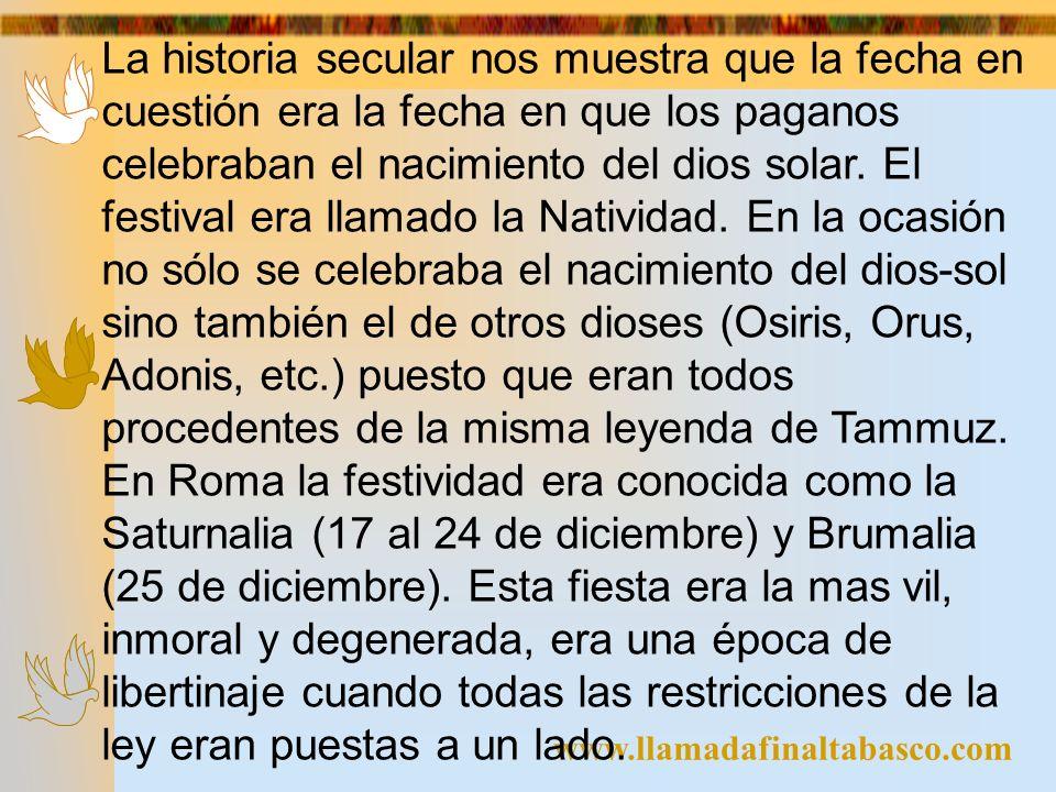 La historia secular nos muestra que la fecha en cuestión era la fecha en que los paganos celebraban el nacimiento del dios solar. El festival era llamado la Natividad. En la ocasión no sólo se celebraba el nacimiento del dios-sol sino también el de otros dioses (Osiris, Orus, Adonis, etc.) puesto que eran todos procedentes de la misma leyenda de Tammuz. En Roma la festividad era conocida como la Saturnalia (17 al 24 de diciembre) y Brumalia (25 de diciembre). Esta fiesta era la mas vil, inmoral y degenerada, era una época de libertinaje cuando todas las restricciones de la ley eran puestas a un lado.