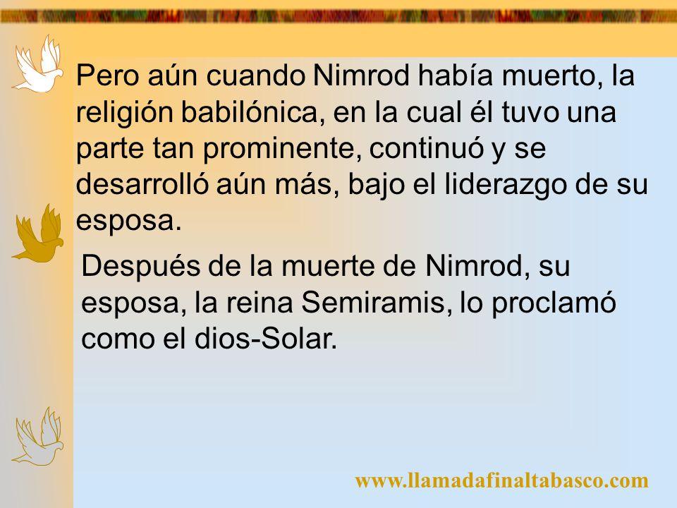 Pero aún cuando Nimrod había muerto, la religión babilónica, en la cual él tuvo una parte tan prominente, continuó y se desarrolló aún más, bajo el liderazgo de su esposa.