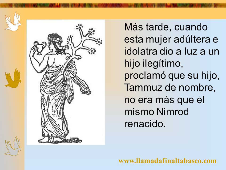 Más tarde, cuando esta mujer adúltera e idolatra dio a luz a un hijo ilegítimo, proclamó que su hijo, Tammuz de nombre, no era más que el mismo Nimrod renacido.