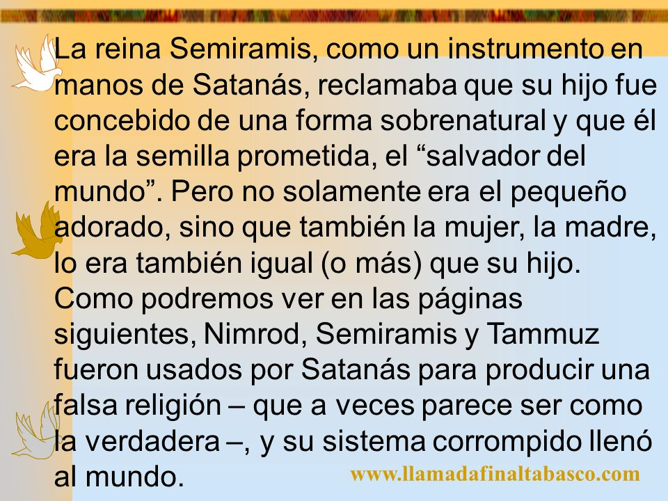 La reina Semiramis, como un instrumento en manos de Satanás, reclamaba que su hijo fue concebido de una forma sobrenatural y que él era la semilla prometida, el salvador del mundo . Pero no solamente era el pequeño adorado, sino que también la mujer, la madre, lo era también igual (o más) que su hijo. Como podremos ver en las páginas siguientes, Nimrod, Semiramis y Tammuz fueron usados por Satanás para producir una falsa religión – que a veces parece ser como la verdadera –, y su sistema corrompido llenó al mundo.