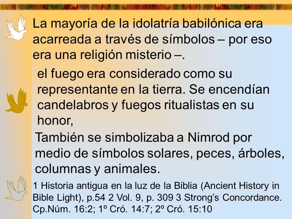 La mayoría de la idolatría babilónica era acarreada a través de símbolos – por eso era una religión misterio –.