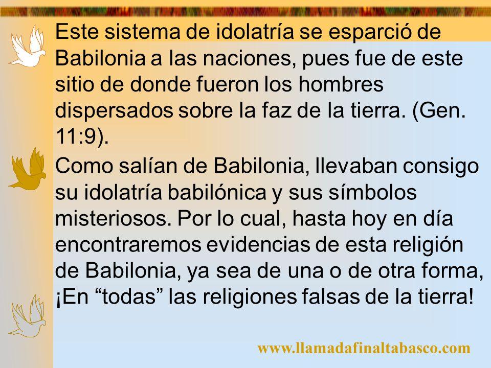 Este sistema de idolatría se esparció de Babilonia a las naciones, pues fue de este sitio de donde fueron los hombres dispersados sobre la faz de la tierra. (Gen. 11:9).