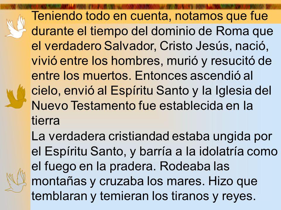 Teniendo todo en cuenta, notamos que fue durante el tiempo del dominio de Roma que el verdadero Salvador, Cristo Jesús, nació, vivió entre los hombres, murió y resucitó de entre los muertos. Entonces ascendió al cielo, envió al Espíritu Santo y la Iglesia del Nuevo Testamento fue establecida en la tierra