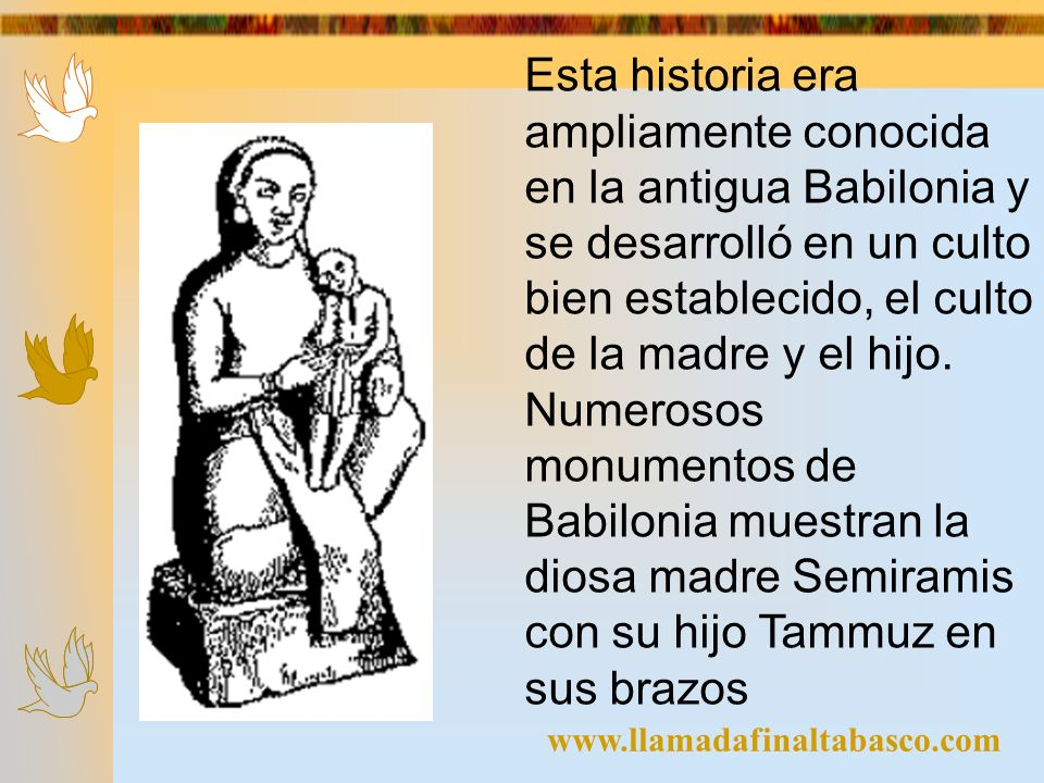 Esta historia era ampliamente conocida en la antigua Babilonia y se desarrolló en un culto bien establecido, el culto de la madre y el hijo. Numerosos monumentos de Babilonia muestran la diosa madre Semiramis con su hijo Tammuz en sus brazos