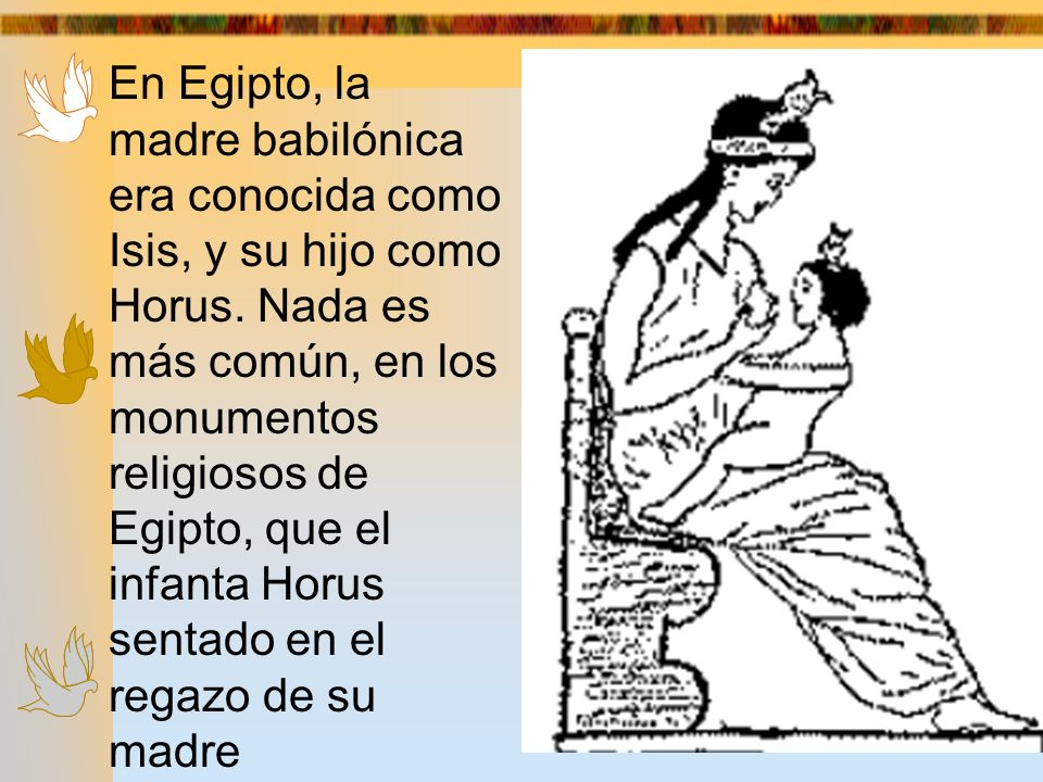 En Egipto, la madre babilónica era conocida como Isis, y su hijo como Horus. Nada es más común, en los monumentos religiosos de Egipto, que el infanta Horus sentado en el regazo de su madre