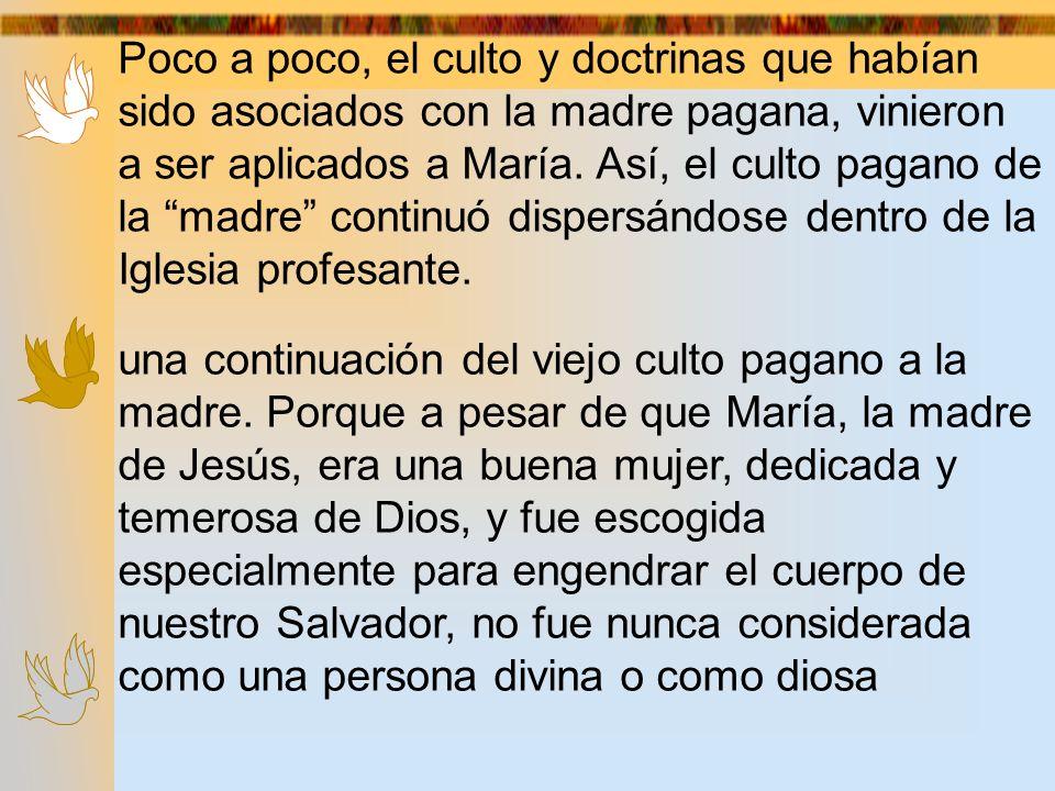 Poco a poco, el culto y doctrinas que habían sido asociados con la madre pagana, vinieron a ser aplicados a María. Así, el culto pagano de la madre continuó dispersándose dentro de la Iglesia profesante.