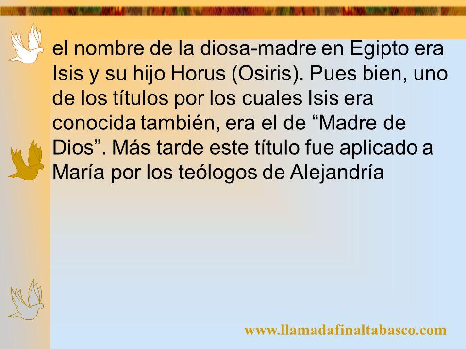 el nombre de la diosa-madre en Egipto era Isis y su hijo Horus (Osiris). Pues bien, uno de los títulos por los cuales Isis era conocida también, era el de Madre de Dios . Más tarde este título fue aplicado a María por los teólogos de Alejandría