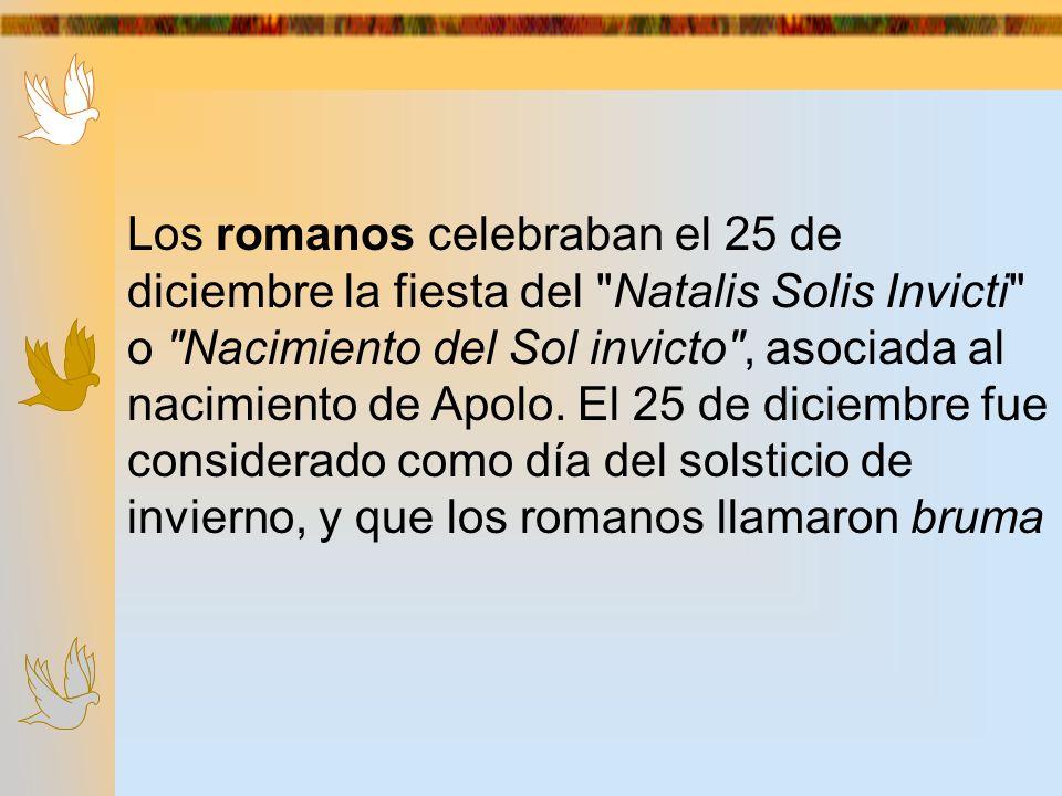 Los romanos celebraban el 25 de diciembre la fiesta del Natalis Solis Invicti o Nacimiento del Sol invicto , asociada al nacimiento de Apolo.