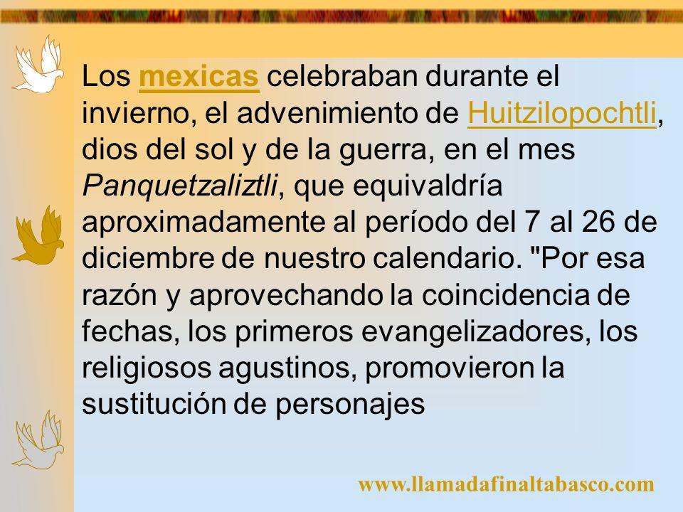 Los mexicas celebraban durante el invierno, el advenimiento de Huitzilopochtli, dios del sol y de la guerra, en el mes Panquetzaliztli, que equivaldría aproximadamente al período del 7 al 26 de diciembre de nuestro calendario. Por esa razón y aprovechando la coincidencia de fechas, los primeros evangelizadores, los religiosos agustinos, promovieron la sustitución de personajes
