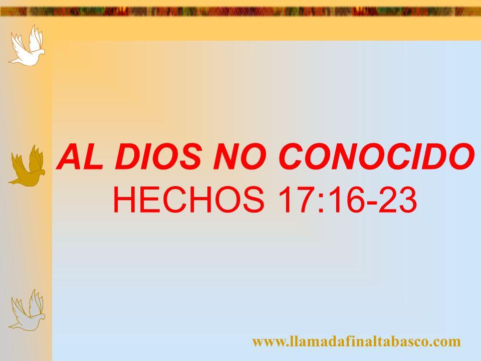 AL DIOS NO CONOCIDO HECHOS 17:16-23 www.llamadafinaltabasco.com