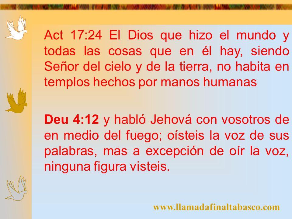 Act 17:24 El Dios que hizo el mundo y todas las cosas que en él hay, siendo Señor del cielo y de la tierra, no habita en templos hechos por manos humanas