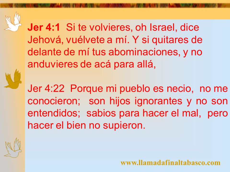 Jer 4:1 Si te volvieres, oh Israel, dice Jehová, vuélvete a mí