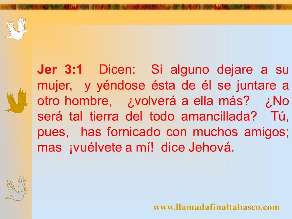 Jer 3:1 Dicen: Si alguno dejare a su mujer, y yéndose ésta de él se juntare a otro hombre, ¿volverá a ella más ¿No será tal tierra del todo amancillada Tú, pues, has fornicado con muchos amigos; mas ¡vuélvete a mí! dice Jehová.