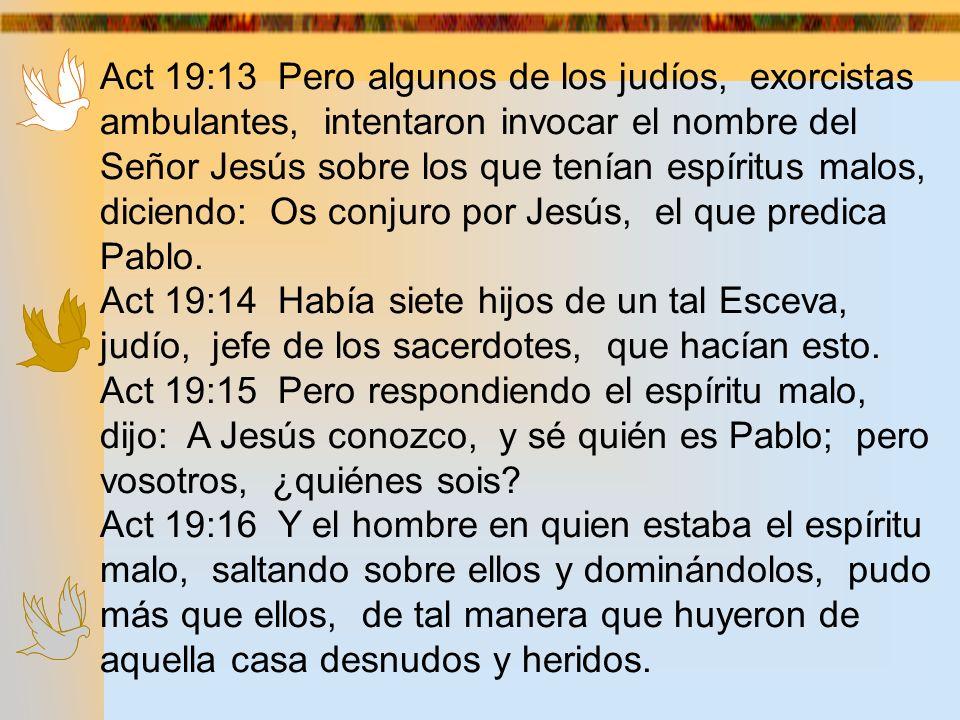 Act 19:13 Pero algunos de los judíos, exorcistas ambulantes, intentaron invocar el nombre del Señor Jesús sobre los que tenían espíritus malos, diciendo: Os conjuro por Jesús, el que predica Pablo.
