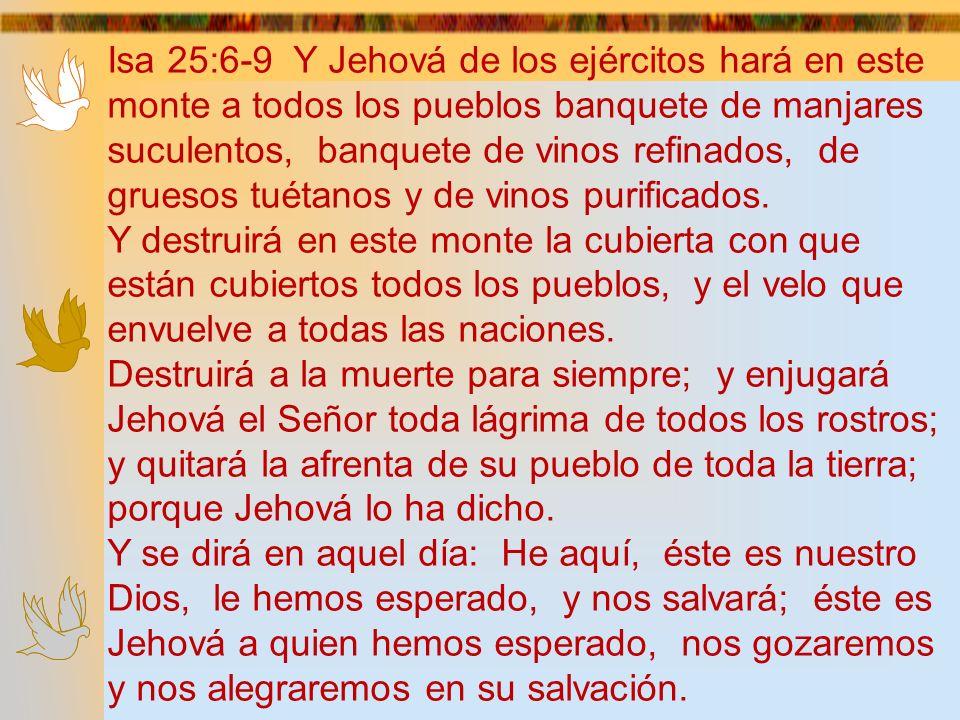 Isa 25:6-9 Y Jehová de los ejércitos hará en este monte a todos los pueblos banquete de manjares suculentos, banquete de vinos refinados, de gruesos tuétanos y de vinos purificados.