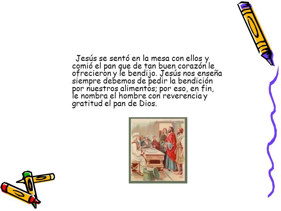 Jesús se sentó en la mesa con ellos y comió el pan que de tan buen corazón le ofrecieron y le bendijo.