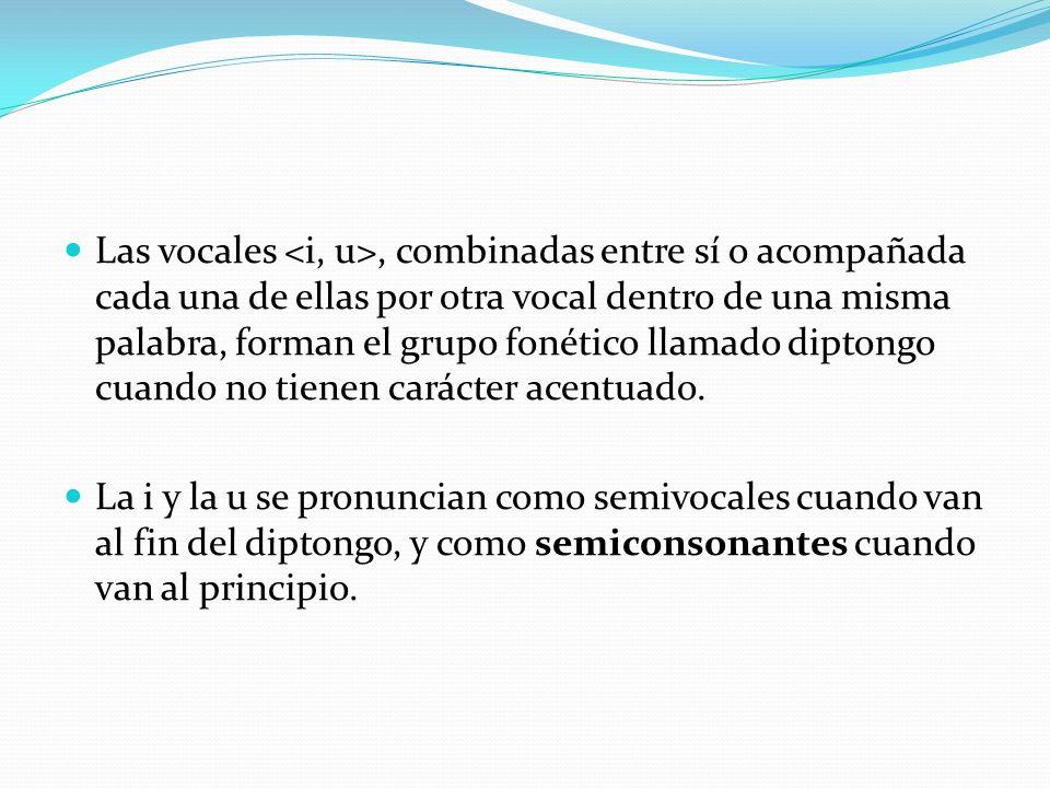 Las vocales <i, u>, combinadas entre sí o acompañada cada una de ellas por otra vocal dentro de una misma palabra, forman el grupo fonético llamado diptongo cuando no tienen carácter acentuado.