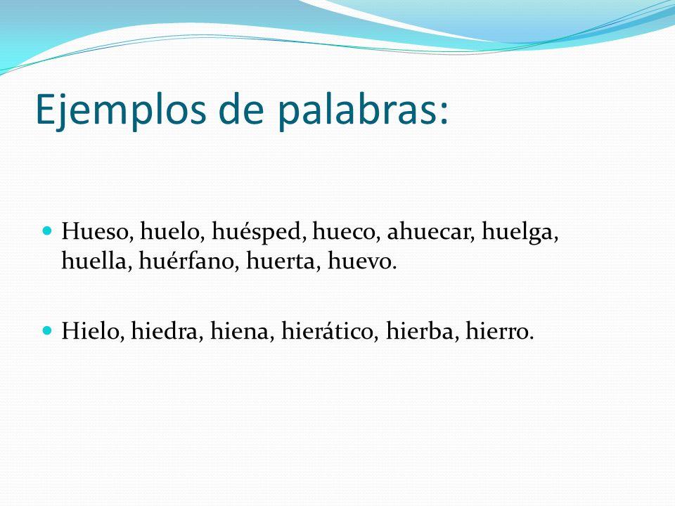 Ejemplos de palabras: Hueso, huelo, huésped, hueco, ahuecar, huelga, huella, huérfano, huerta, huevo.