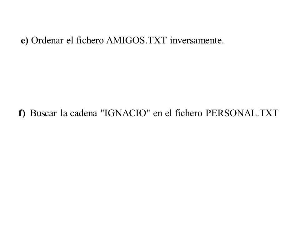 e) Ordenar el fichero AMIGOS.TXT inversamente.