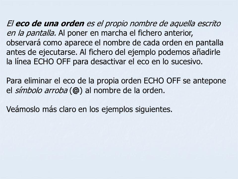 El eco de una orden es el propio nombre de aquella escrito en la pantalla. Al poner en marcha el fichero anterior, observará como aparece el nombre de cada orden en pantalla antes de ejecutarse. Al fichero del ejemplo podemos añadirle la línea ECHO OFF para desactivar el eco en lo sucesivo.