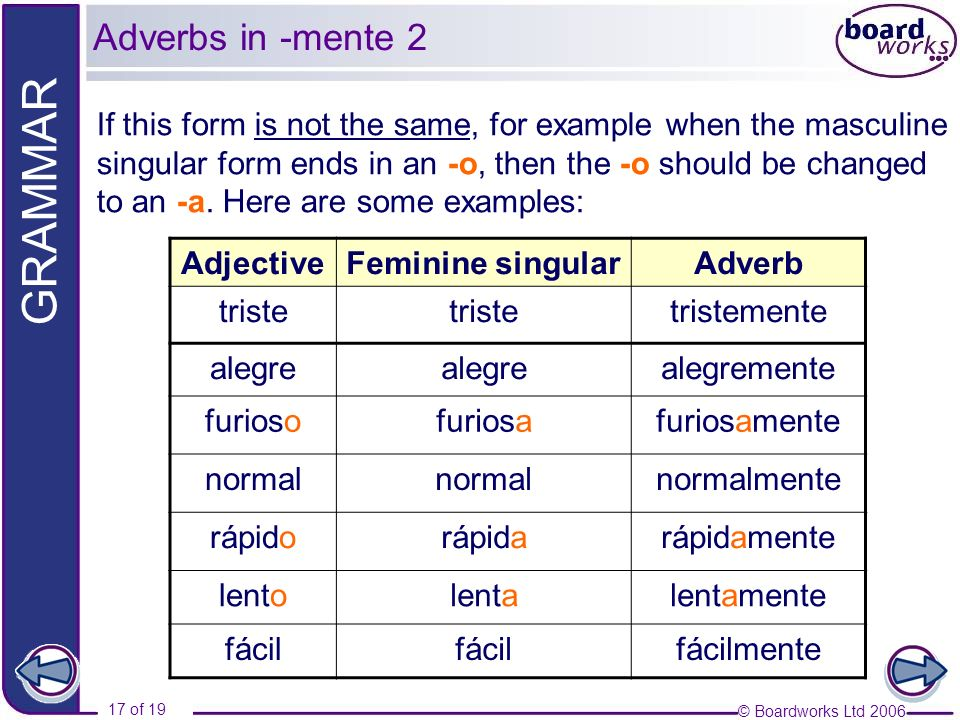 Adverbs in -mente 2 If this form is not the same, for example when the masculine. singular form ends in an -o, then the -o should be changed.