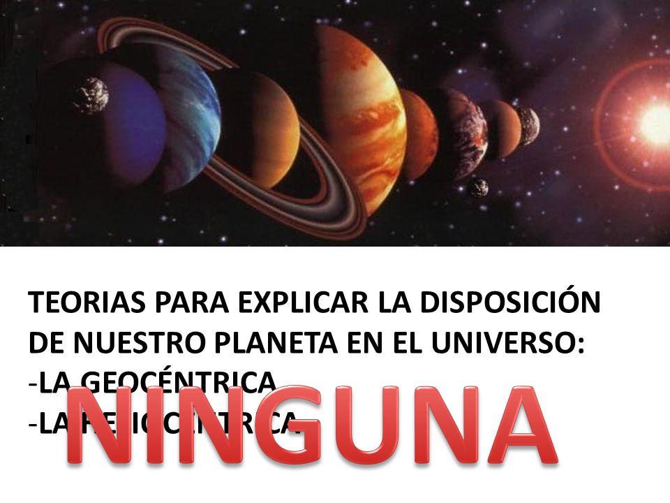 TEORIAS PARA EXPLICAR LA DISPOSICIÓN DE NUESTRO PLANETA EN EL UNIVERSO: