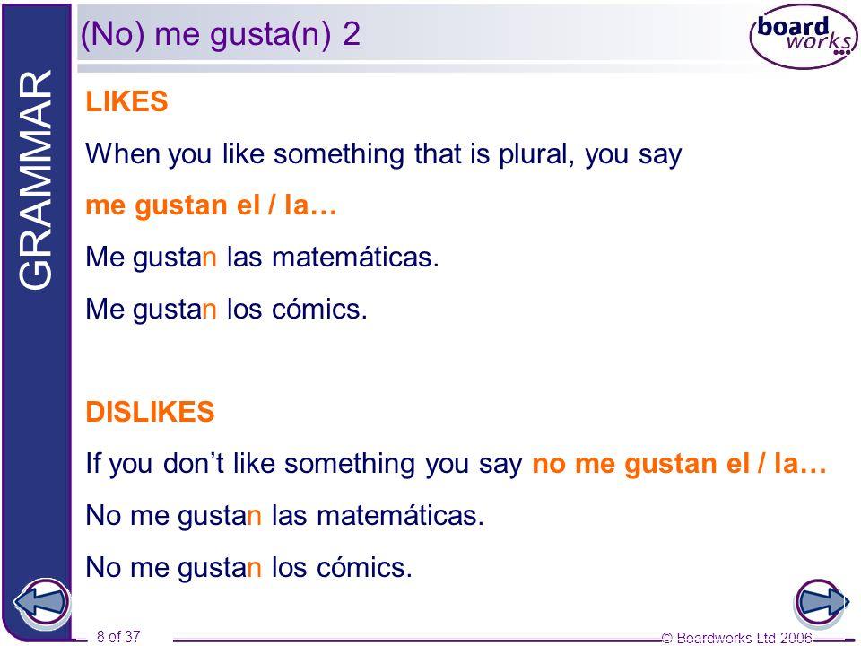 (No) me gusta(n) 2LIKES. When you like something that is plural, you say. me gustan el / la… Me gustan las matemáticas.