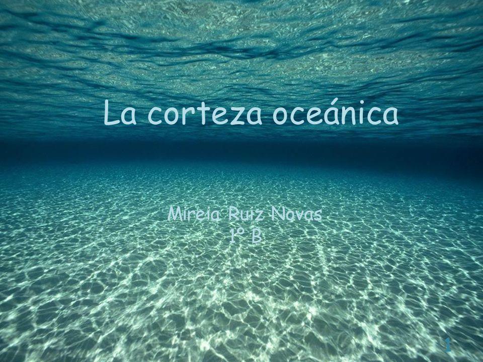 La corteza oceánica Mireia Ruiz Novas 1º B