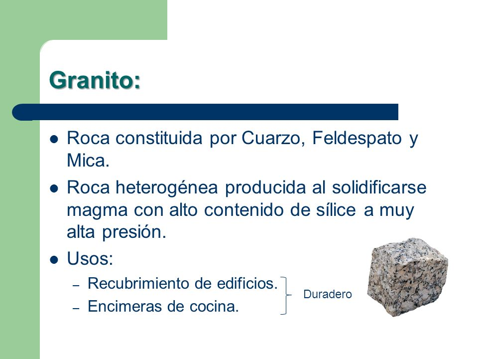 Granito: Roca constituida por Cuarzo, Feldespato y Mica.