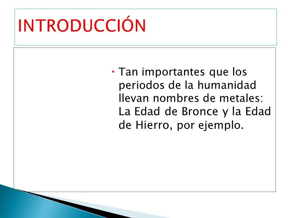 INTRODUCCIÓN Tan importantes que los periodos de la humanidad llevan nombres de metales: La Edad de Bronce y la Edad de Hierro, por ejemplo.