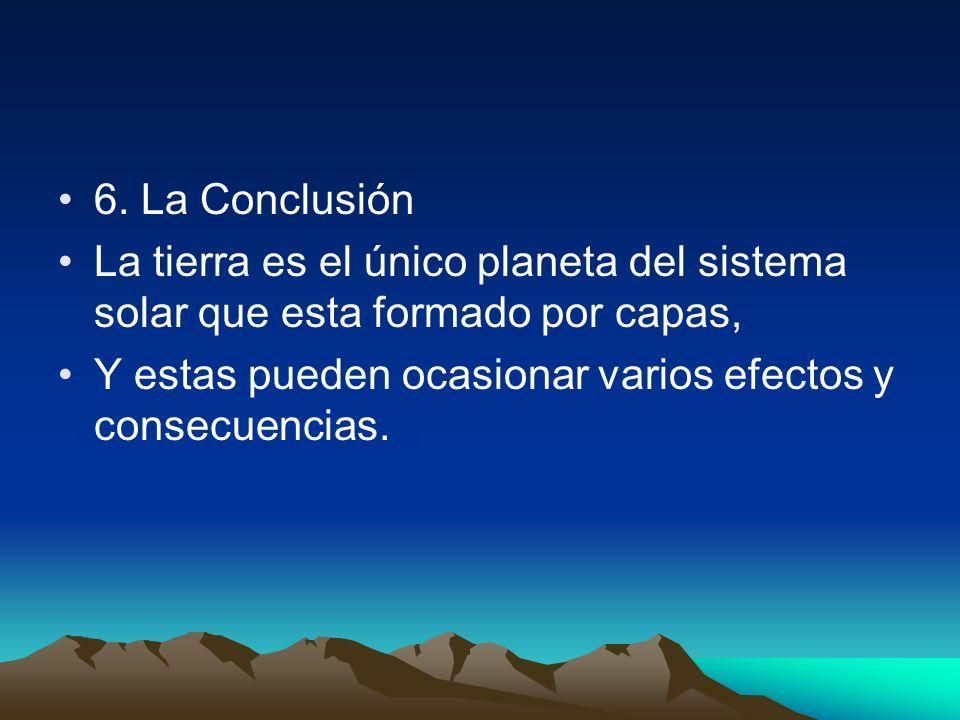 6. La Conclusión La tierra es el único planeta del sistema solar que esta formado por capas,