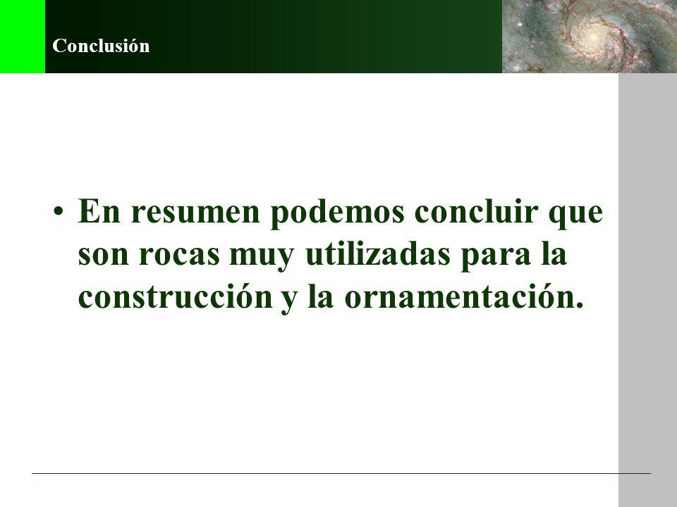 Conclusión En resumen podemos concluir que son rocas muy utilizadas para la construcción y la ornamentación.