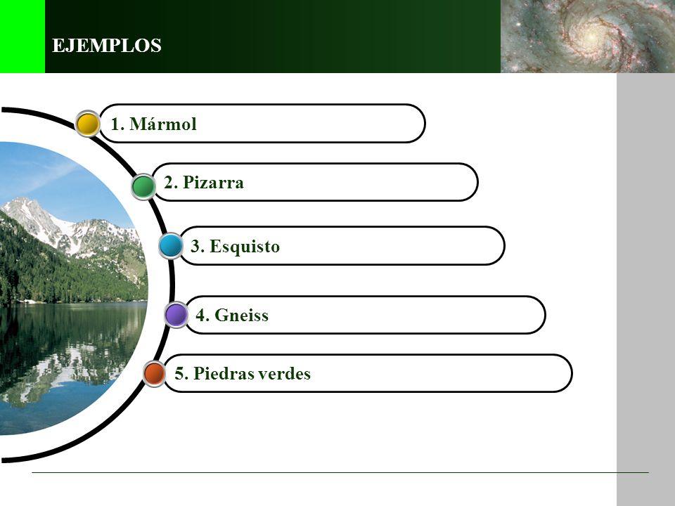 EJEMPLOS 1. Mármol 2. Pizarra 3. Esquisto 4. Gneiss 5. Piedras verdes