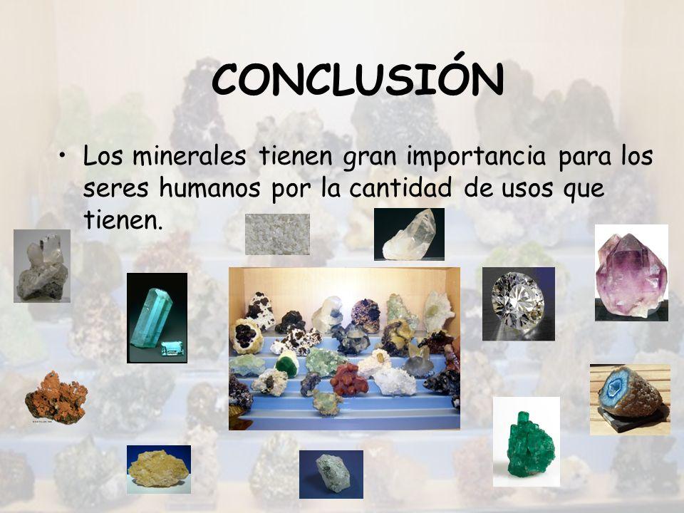 CONCLUSIÓN Los minerales tienen gran importancia para los seres humanos por la cantidad de usos que tienen.