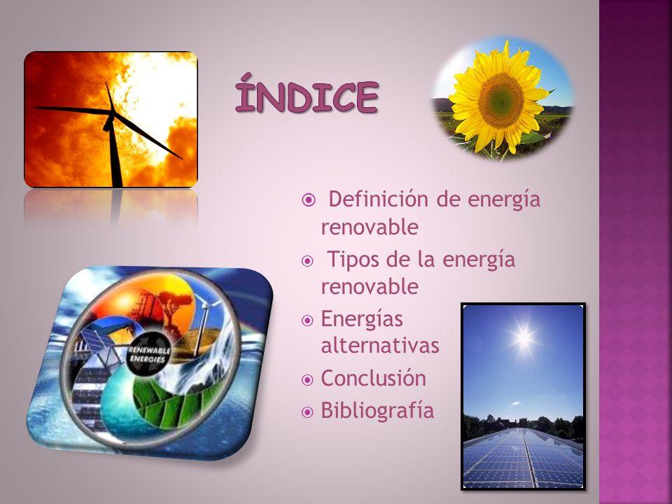 Índice Definición de energía renovable Tipos de la energía renovable
